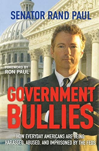 Government Bullies: Americans Arrested, Abused, and Terrorized: Paul, Senator Rand
