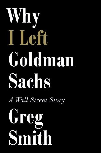 9781455528257: Why I Left Goldman Sachs: Or How the World's Most Powerful Bank Made a Killing But Lost Its Soul