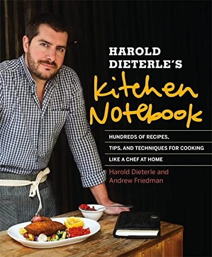 Harold Dieterle's Kitchen Notebook: Hundreds of Recipes, Tips, and Techniques for Cooking Like a ...
