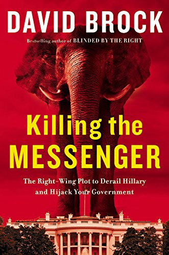 9781455533763: Killing the Messenger: The Right-Wing Plot to Derail Hillary and Hijack Your Government