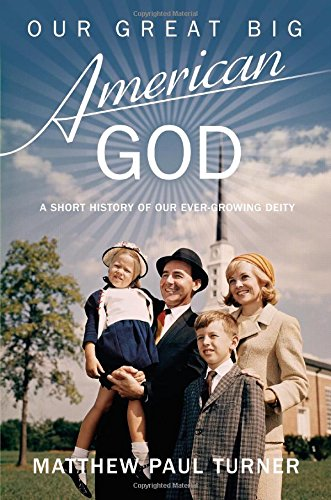 9781455547340: Our Great Big American God: A Short History of Our Ever-growing Deity