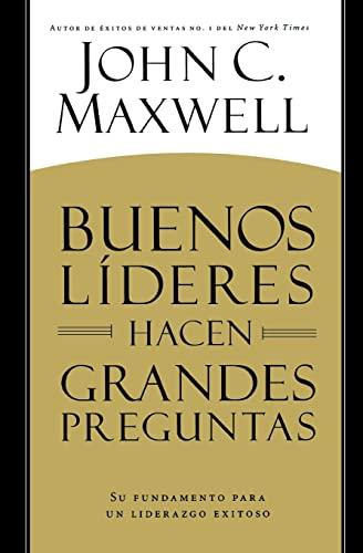 Buenos Lideres Hacen Grandes Preguntas: Su Fundamento Para un Liderazgo Exitoso = Good Leaders Ask ...