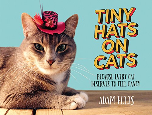 Tiny Hats on Cats: Because Every Cat Deserves to Feel Fancy: Ellis, Adam