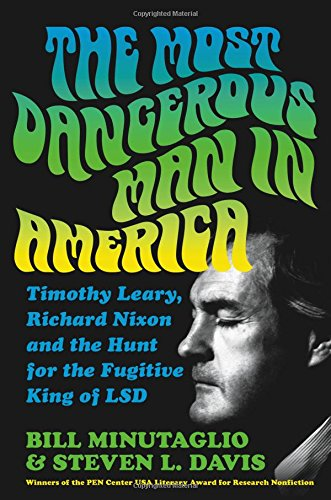 The Most Dangerous Man in America: Timothy Leary, Richard Nixon and the Hunt for the Fugitive King ...
