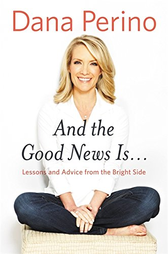 And the Good News Is.: Lessons and Advice from the Bright Side: Perino, Dana
