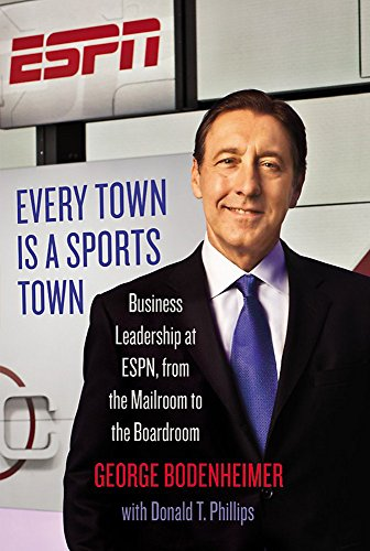 Every Town Is a Sports Town: Business Leadership at ESPN, from the Mailroom to the Boardroom: ...