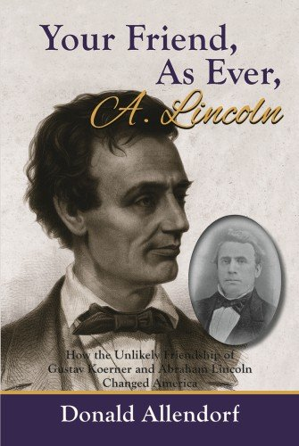 Your Friend, as Ever, A. Lincoln: How the Unlikely Friendship of Gustav Koerner and Abraham Linco...