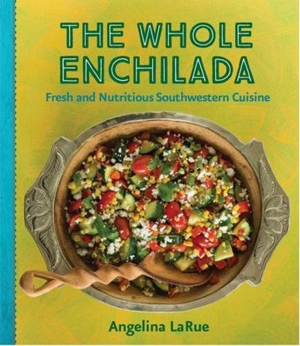 The Whole Enchilada: Fresh and Nutritious Southwestern Cuisine: Larue, Angelina