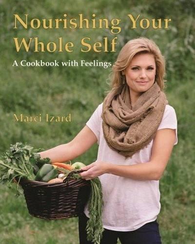 Nourishing Your Whole Self: A Cookbook with Feelings: Izard, Marci