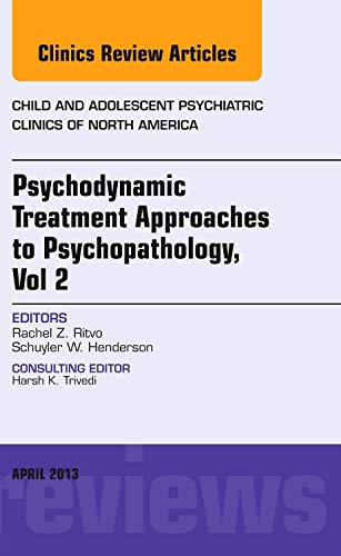 Psychodynamic Treatment Approaches to Psychopathology, vol 2, An Issue of Child and Adolescent ...