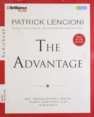 The Advantage: Why Organizational Health Trumps Everything Else In Business: Lencioni, Patrick