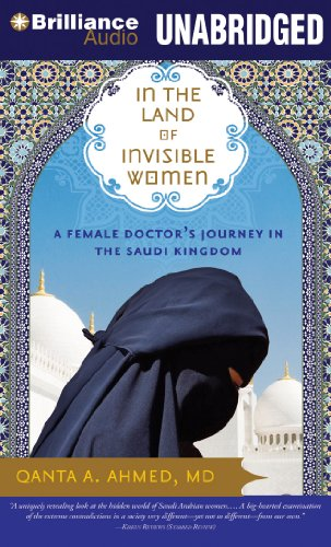 In the Land of Invisible Women: A Female Doctor's Journey in the Saudi Kingdom: Ahmed, Qanta A...