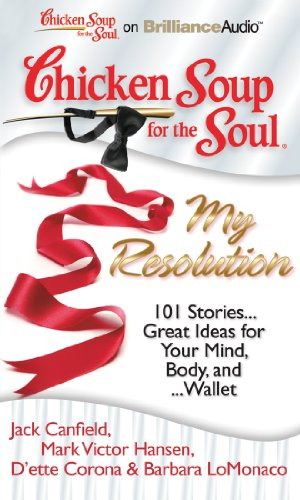 Chicken Soup for the Soul: My Resolution: 101 Stories...Great Ideas for Your Mind, Body, And......