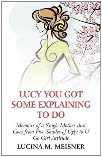9781456016647: Lucy You Got Some Explaining to Do: Memoirs of a Single Mother That Goes from Five Shades of Ugly to U Go Girl Attitude