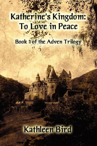 Katherines Kingdom: To Love in Peace: Book One of the Adven Trilogy: Kathleen Bird