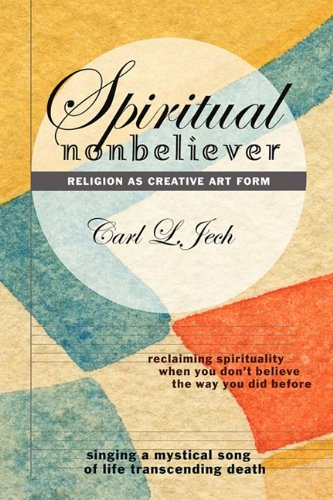 9781456094027: Spiritual Nonbeliever: Religion as Creative Art Form: Reclaiming Spirituality When You Don't Believe The Way You Did Before: Singing a Mystical Song of Life Transcending Death