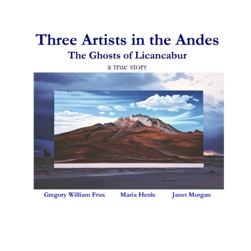 9781456310356: Three Artists In the Andes: The Ghosts of Licancabur - A True Story