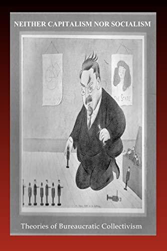 Neither Capitalism Nor Socialism: Theories of Bureaucratic Collectivism (1456310623) by Arthur Lipow; Bruno Rizzi; Dwight MacDonald; E. Haberkern; Ernest Erber; Hal Draper; Jack Brad; James Burnham; James Carter; Max Shachtman; T. N....