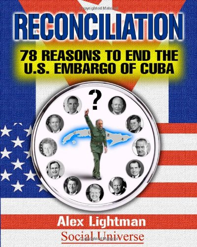 Reconciliation: 78 Reasons to End the U.S. Embargo of Cuba: Lightman, Alex