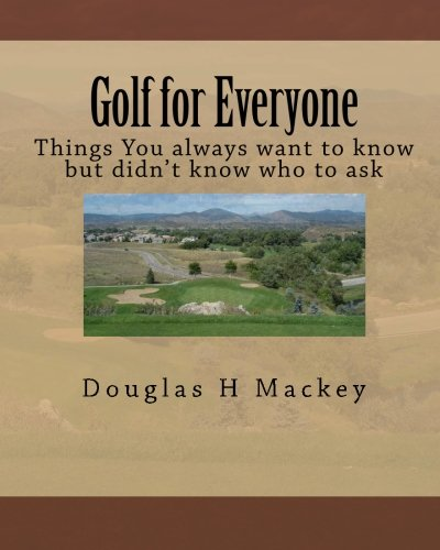 Golf for Everyone: Things You always want to know but didn't know who to ask: Douglas H Mackey