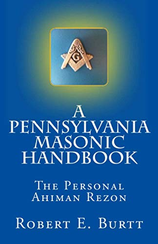 A Pennsylvania Masonic Handbook: The Personal Ahiman Rezon: Burtt, Robert E.