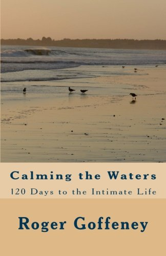 Calming the Waters : 120 Days to the Intimate Life: Roger Goffeney