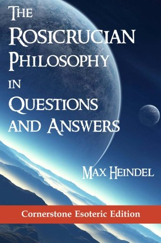 The Rosicrucian Philosophy in Questions and Answers: Heindel, Max