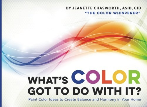 What's Color Got to Do With It?: Paint Color Ideas to Create Balance and Harmony in Your Home:...
