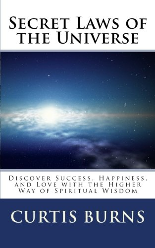 Secret Laws of the Universe: Success, Happiness, and Love Through the Higher Way of Spiritual ...