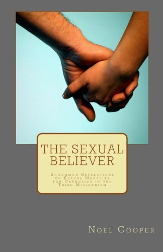 The Sexual Believer: Uncommon Reflections on Sexual Morality for Catholics in the Third Millennium:...