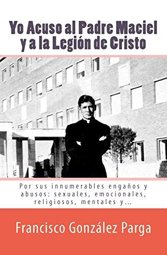 9781456411336: Yo Acuso al Padre Maciel y a la Legion de Cristo: Por sus enganos y abusos: sexuales, emocionales, religiosos... (Spanish Edition)