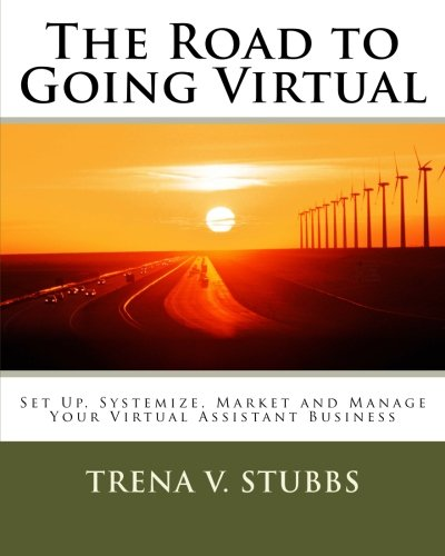 The Road to Going Virtual: Setup, Systemize, Market and Manage Your Virtual Assistant Business: ...