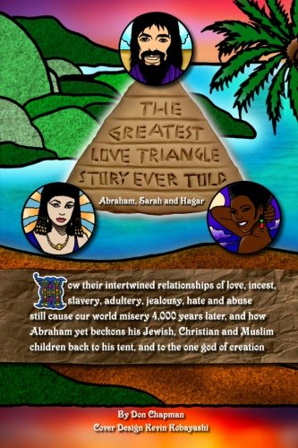 9781456416034: The Greatest Love Triangle Story Ever Told: Abraham, Sarah and Hagar: How their intertwined relationships of love, incest, slavery, adultery, ... to his tent, and to the one god of creation