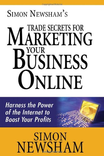 9781456452803: Simon Newsham's Trade Secrets for Marketing Your Business Online: Harness the Power of the Internet to Boost Your Profits