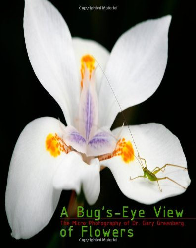 A Bugs-Eye View of Flowers: The Micro Photography of Dr. Gary Greenberg: Dr. Gary Greenberg