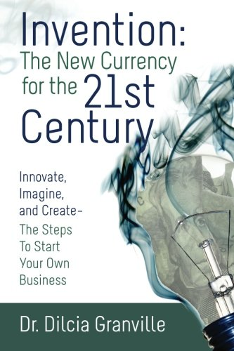 Invention: The New Currency For The 21st Century: Innovate, Imagine and Create the Steps to Start ...