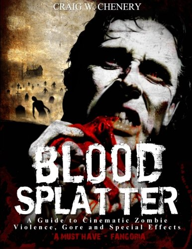 Blood Splatter: A Guide to Cinematic Zombie Violence, Gore and Special Effects: Craig W Chenery