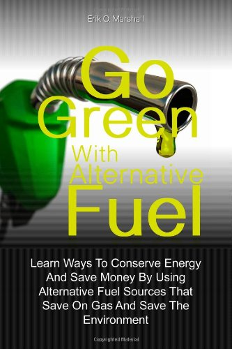 9781456527006: Go Green With Alternative Fuel: Learn Ways To Conserve Energy And Save Money By Using Alternative Fuel Sources That Save On Gas And Save The Environment