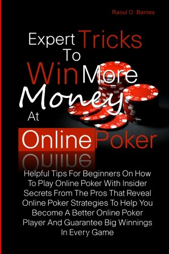 9781456527198: Expert Tricks To Win More Money at Online Poker!: Helpful Tips For Beginners On How To Play Online Poker With Insider Secrets From The Pros That ... And Guarantee Big Winnings In Every Game