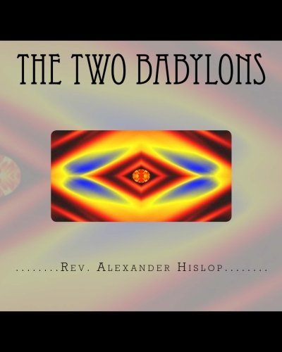 The Two Babylons: Or The Papal Worship proved to be the worship of Nimrod and his wife. (Paperback) - Rev Alexander Hislop