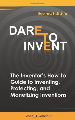 Dare To Invent: The Inventor's How-To Guide to Inventing, Protecting, and Monetizing ...