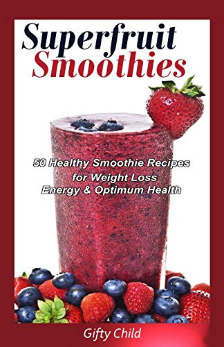 Superfruit Smoothies: 50 Healthy Smoothie Recipes for Weight Loss, Energy & Optimum Health: ...