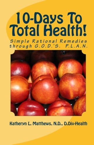 10-Days To Total Health!: Simple Rational Remedies through G.O.D.'S. P.L.A.N.: Katheryn L. ...