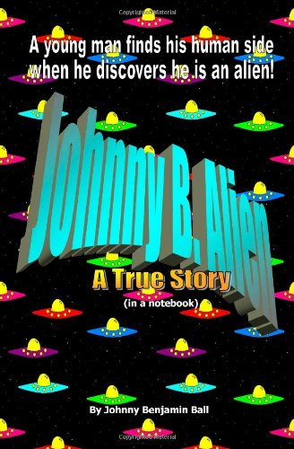 9781456585501: Johnny B. Alien. A True Story (in a notebook): A young man finds his human side when he discovers he is an alien!