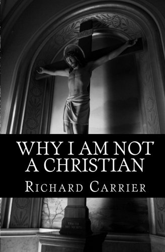 Why I Am Not a Christian: Four Conclusive Reasons to Reject the Faith (9781456588854) by Richard Carrier