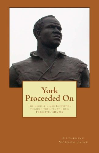York Proceeded On: The Lewis & Clark Expedition through the Eyes of Their Forgotten Member: ...