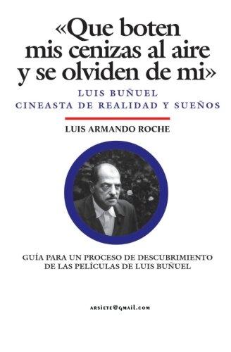 9781456598136: Que boten mis cenizas al aire y se olviden de mi - Luis Buñuel, cineasta de realidad y sueños