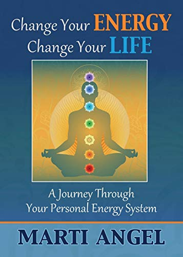 Change Your Energy, Change Your Life: A Journey Through Your Personal Energy System: Marti Angel