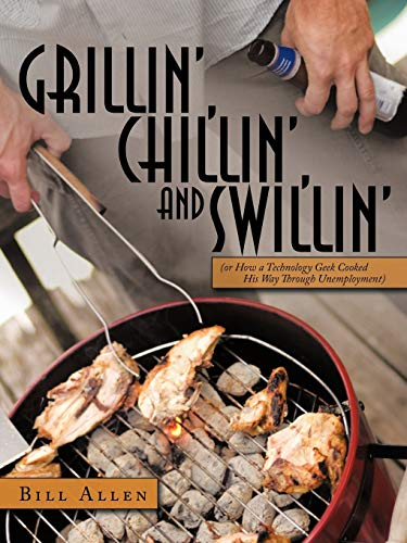 9781456713515: Grillin', Chillin', And Swillin': (Or How A Technology Geek Cooked His Way Through Unemployment)