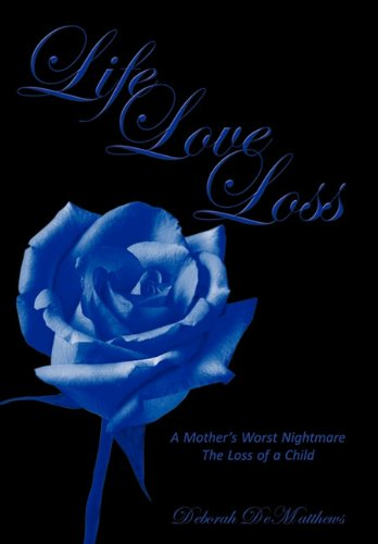 9781456716141: Life Love Loss: A Mother's Worst Nightmare the Loss of a Child